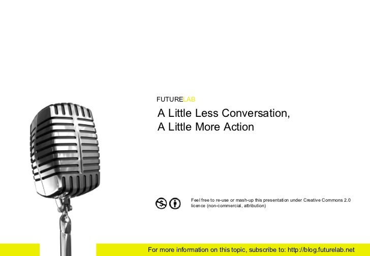 A Little Less Conversation,  A Little More Action FUTURE LAB Feel free to re-use or mash-up this presentation under Creati...