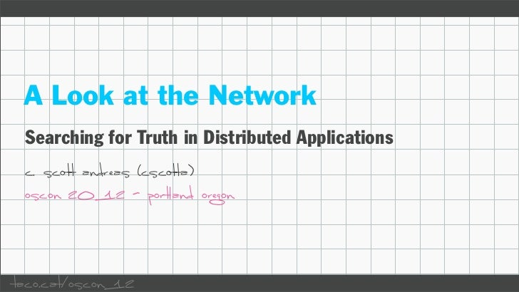 A Look at the Network Searching for Truth in Distributed Applications c. scott andreas (cscotta) oscon 2012 - portland ore...