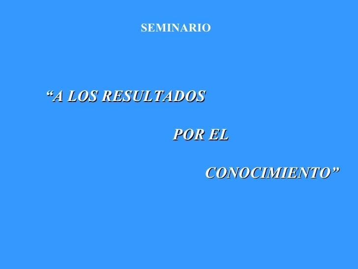 """SEMINARIO """" A LOS RESULTADOS  POR EL  CONOCIMIENTO"""""""