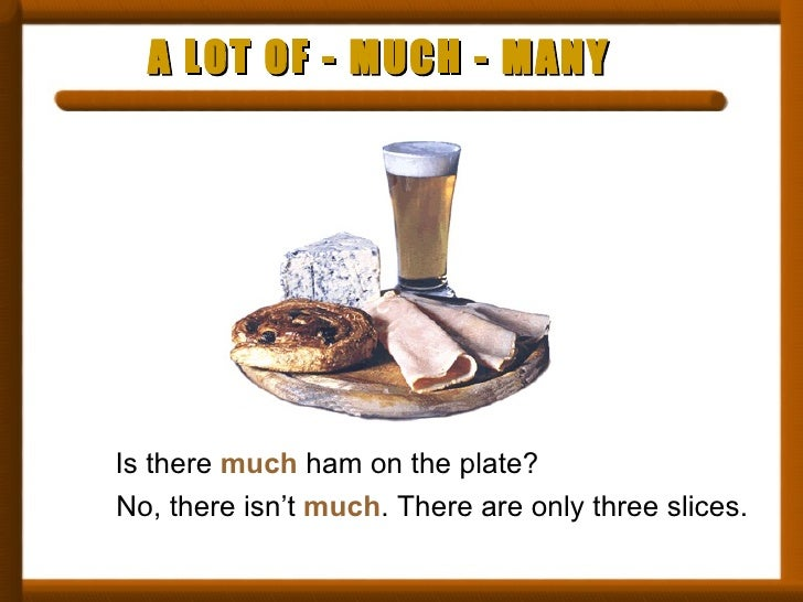 A LOT OF - MUCH - MANY Is there  much  ham on the plate? No, there isn't  much . There are only three slices.