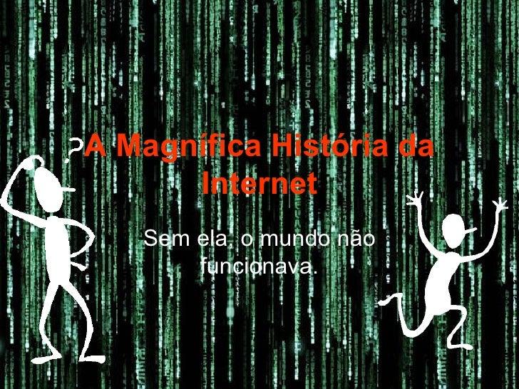 A Magnífica História da Internet Sem ela, o mundo não funcionava.
