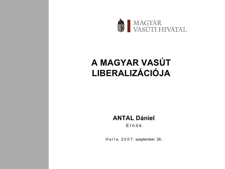 A MAGYAR VASÚT LIBERALIZÁCIÓJA ANTAL Dániel E l n ö k H a l l e,  2 0 0 7.  szeptember  26.