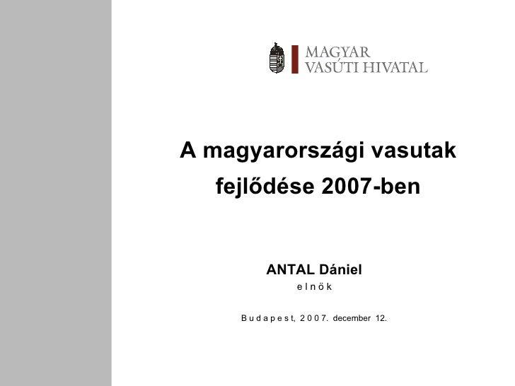 A magyarországi vasutak fejlődése 2007-ben ANTAL Dániel e l n ö k B u d a p e s t,  2 0 0 7.  december  12.