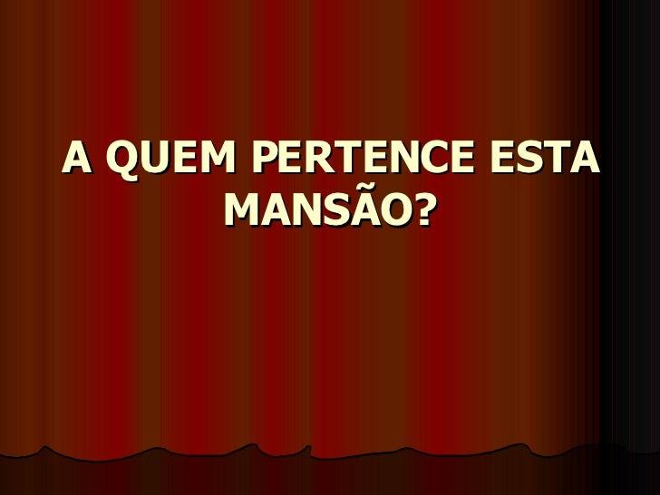 A QUEM PERTENCE ESTA MANSÃO?