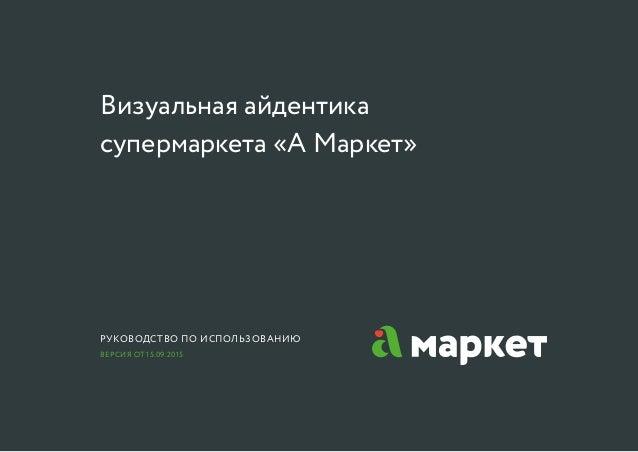 Визуальная айдентика супермаркета «А Маркет» Руководство по использованию Версия от 15.09.2015
