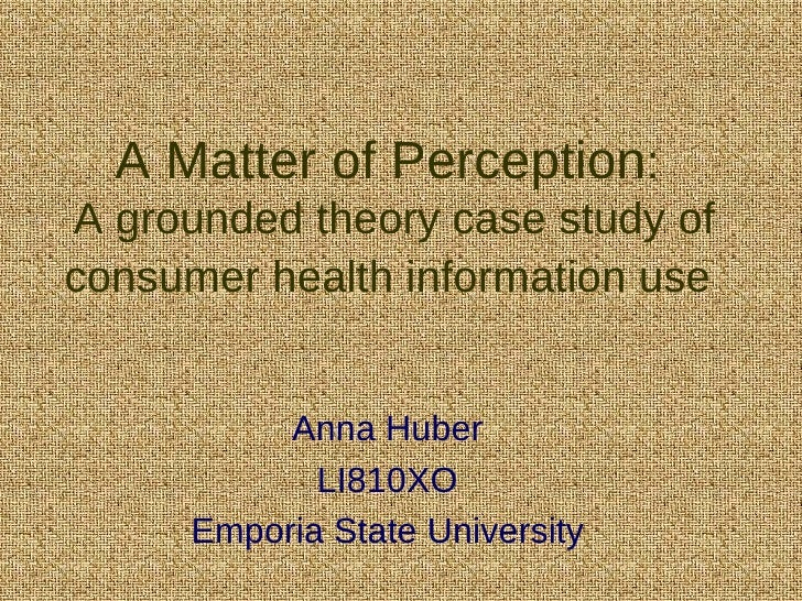 A Matter of Perception :  A grounded theory case study of consumer health information use   Anna Huber LI810XO Emporia Sta...