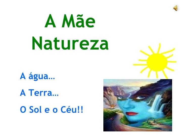 A Mãe Natureza A água… A Terra… O Sol e o Céu!!