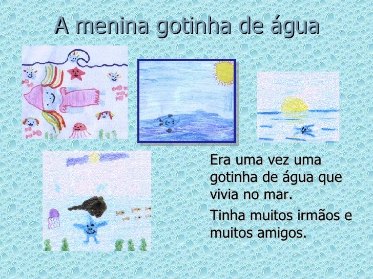 A menina gotinha de água <ul><li>Era uma vez uma gotinha de água que vivia no mar. </li></ul><ul><li>Tinha muitos irmãos e...