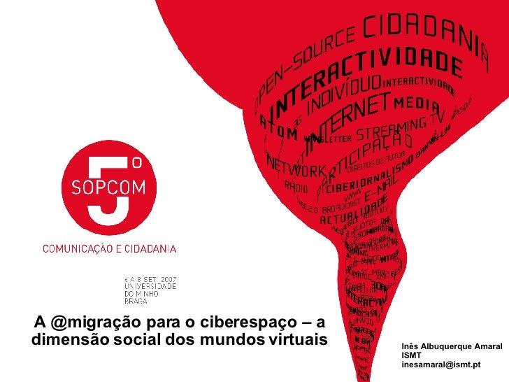 A @migração para o ciberespaço – a dimensão social dos mundos virtuais Inês Albuquerque Amaral ISMT [email_address]