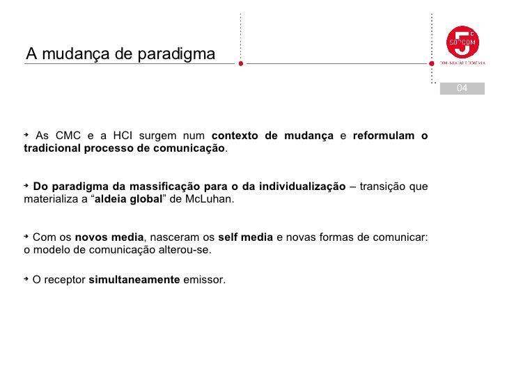 <ul><li>As CMC e a HCI surgem num  contexto de mudança  e  reformulam o tradicional processo de comunicação . </li></ul><u...