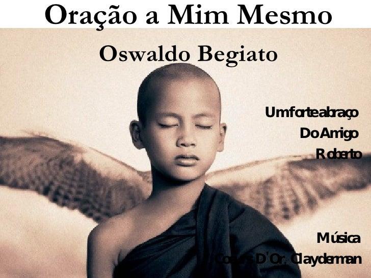Um forte abraço  Do Amigo  Roberto Música Coeurs D'Or, Clayderman Texto Oração a Mim Mesmo Oswaldo Begiato
