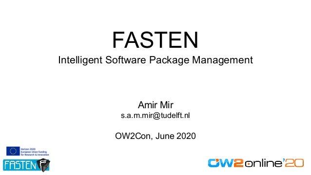 FASTEN Intelligent Software Package Management Amir Mir s.a.m.mir@tudelft.nl OW2Con, June 2020