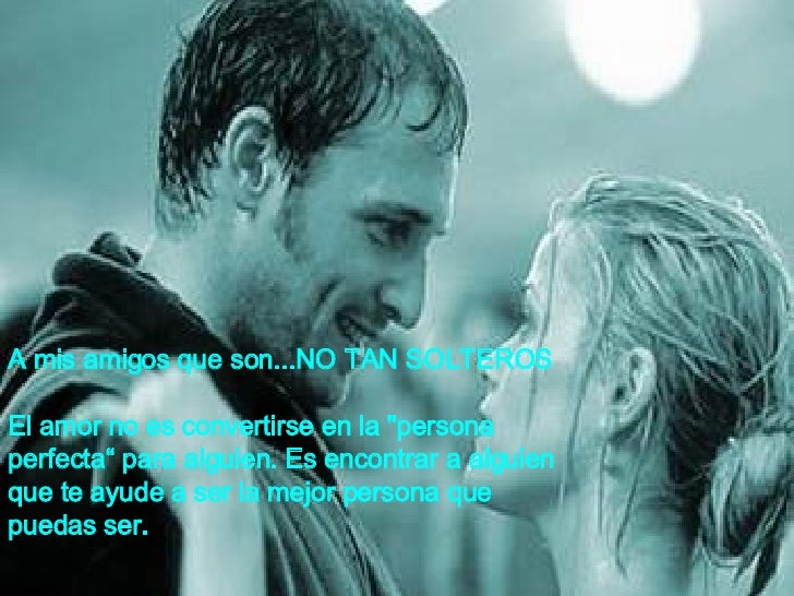 """A mis amigos que son...NO TAN SOLTEROS El amor no es convertirse en la """"persona  perfecta""""   para alguien.   Es   enc..."""