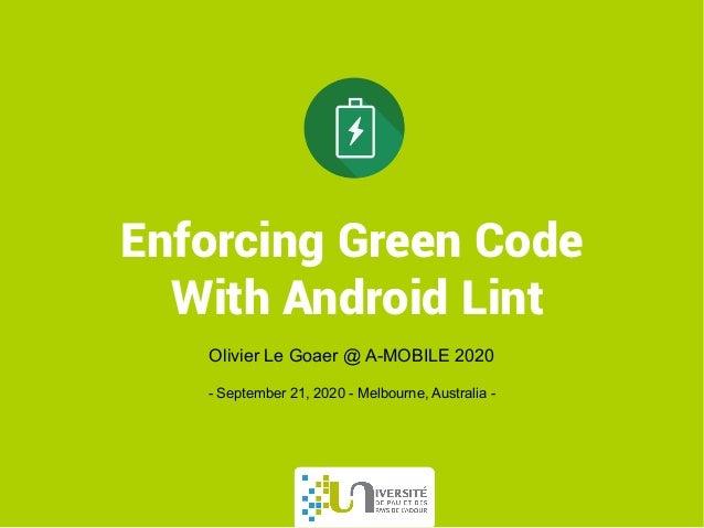 Enforcing Green Code With Android Lint Olivier Le Goaer @ A-MOBILE 2020 - September 21, 2020 - Melbourne, Australia -