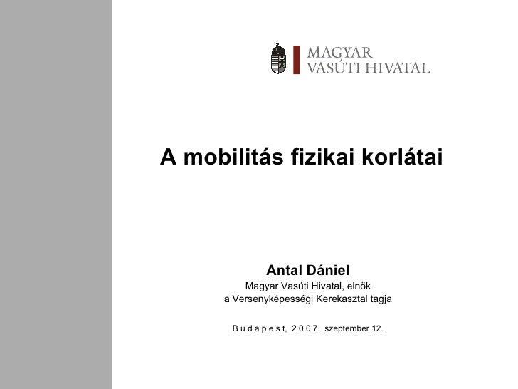 A mobilitás fizikai korlátai Antal Dániel Magyar Vasúti Hivatal, elnök a Versenyképességi Kerekasztal tagja B u d a p e s ...