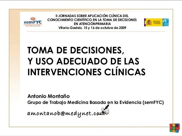 TOMA DE DECISIONES, Y USO ADECUADO DE LAS INTERVENCIONES CLÍNICAS Antonio Montaño Grupo de Trabajo Medicina Basada en la E...