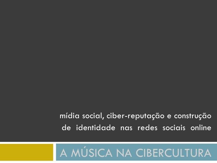 mídia social, ciber-reputação e construção de identidade nas redes sociais online  A MÚSICA NA CIBERCULTURA