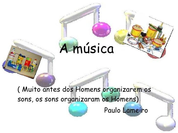 A música <ul><li>( Muito antes dos Homens organizarem os sons, os sons organizaram os Homens) </li></ul><ul><li>Paulo Lame...