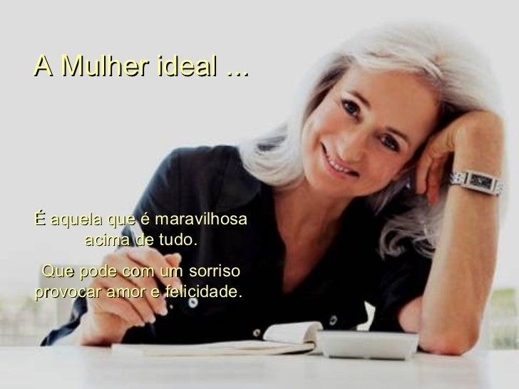 A Mulher ideal ... É aquela que é maravilhosa acima de tudo. Que pode com um sorriso provocar amor e felicidade.