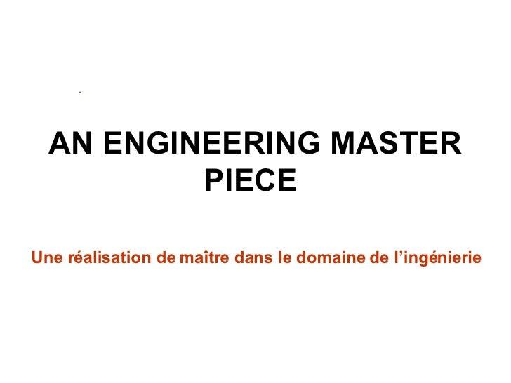 AN ENGINEERING MASTER PIECE   Une réalisation de maître dans le domaine de l'ingénierie