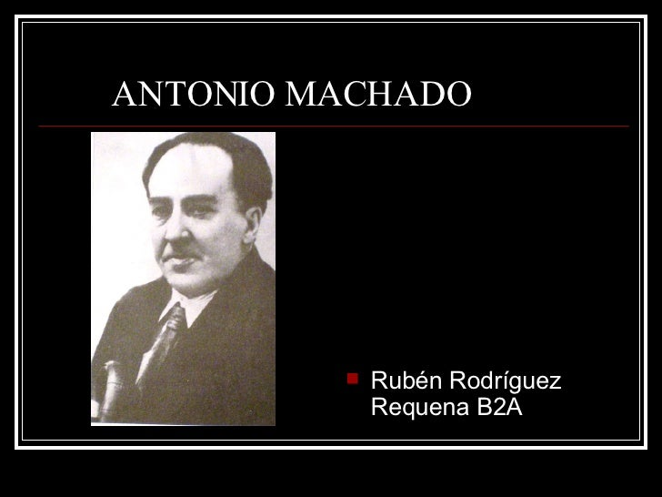 ANTONIO MACHADO ANTONIO MACHADO <ul><li>Rubén Rodríguez Requena B2A </li></ul>