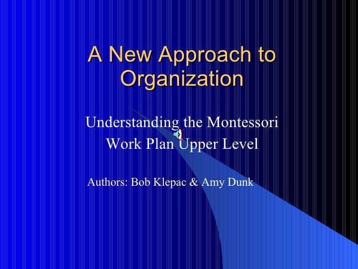 A New Approach to Organization Understanding the Montessori Work Plan Upper Level Authors: Bob Klepac & Amy Dunk