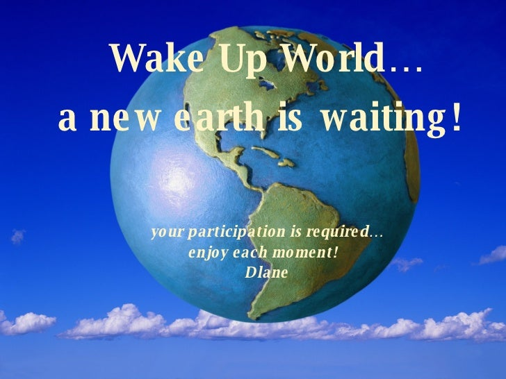 Wake Up World… a new earth is waiting!   your participation is required… enjoy each moment!  Dlane
