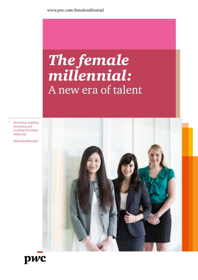 www.pwc.com/femalemillennial The female millennial: A new era of talent Attracting, engaging, developing and retaining the...