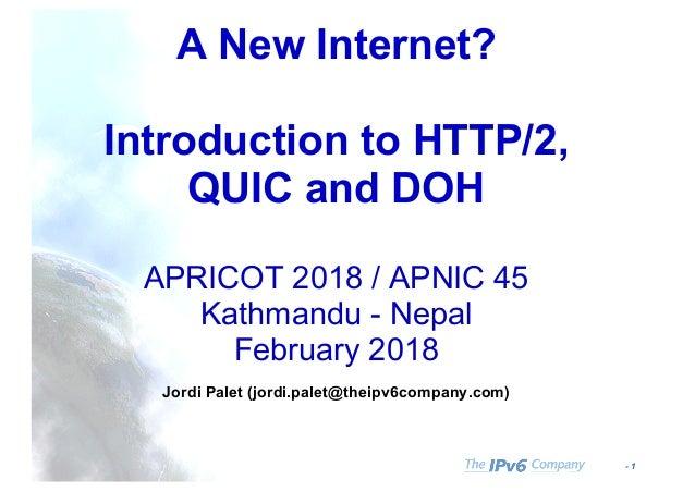 - 1 A New Internet? Introduction to HTTP/2, QUIC and DOH APRICOT 2018 / APNIC 45 Kathmandu - Nepal February 2018 Jordi Pal...