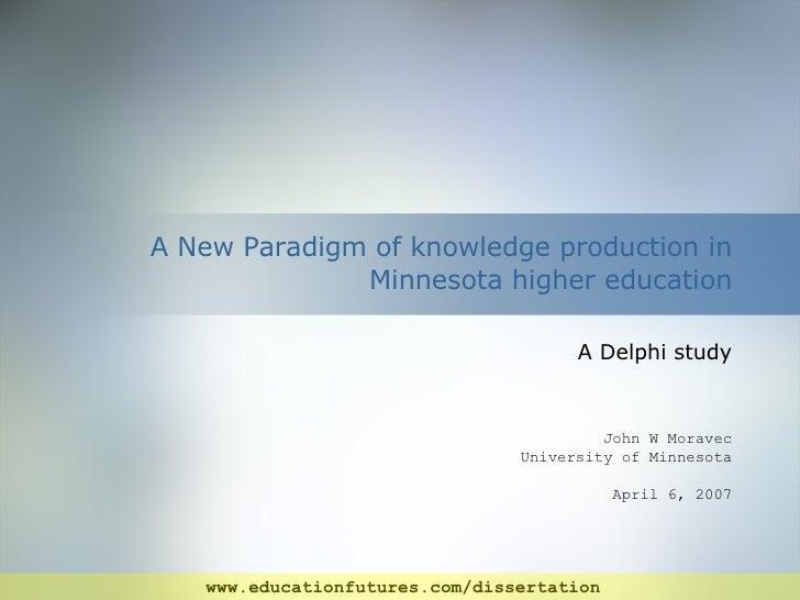 A New Paradigm of knowledge production in Minnesota higher education A Delphi study John W Moravec University of Minnesota...