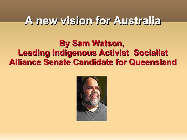 A new vision for Australia By Sam Watson,  Leading Indigenous Activist  Socialist Alliance Senate Candidate for Queensland