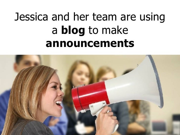 Jessica and her team are using a  blog  to make  announcements
