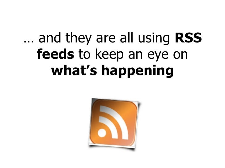 …  and they are all using  RSS   feeds  to keep an eye on  what's happening