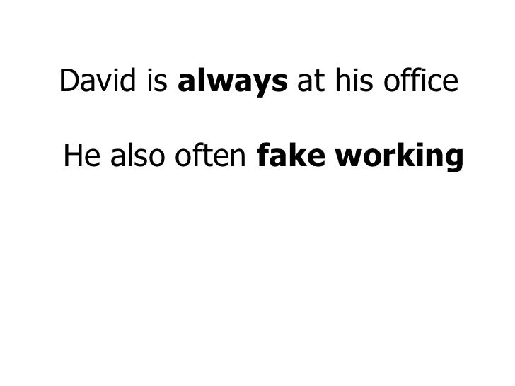 David is  always  at his office  He also often  fake working