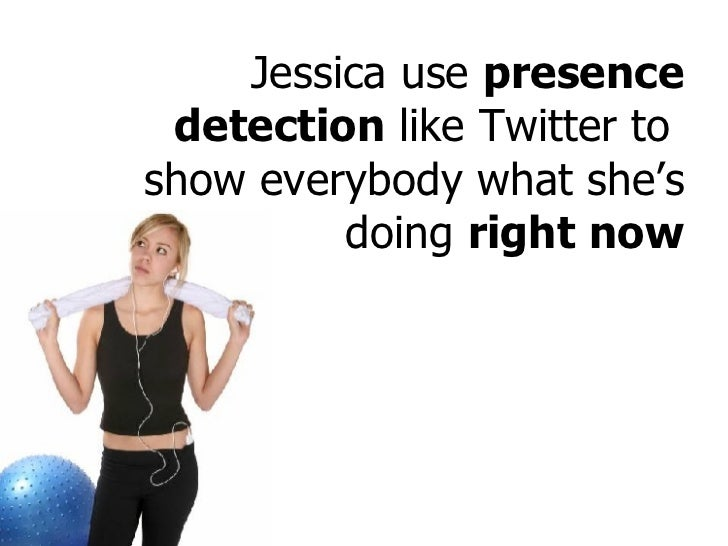 Jessica use  presence detection  like Twitter to  show everybody what she's doing  right now