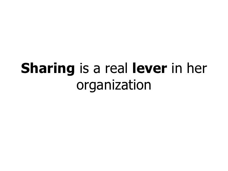 Sharing  is a real  lever  in her organization