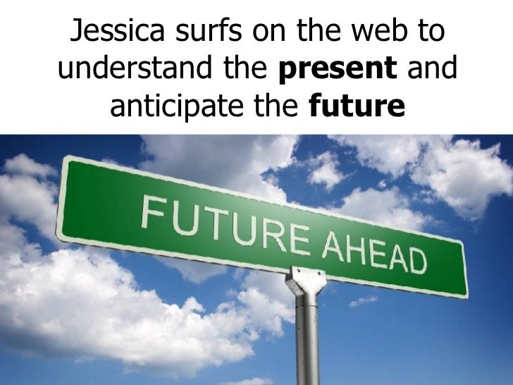 Jessica surfs on the web to understand the  present  and anticipate the  future