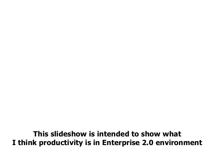 This slideshow is intended to show what  I think productivity is in Enterprise 2.0 environment
