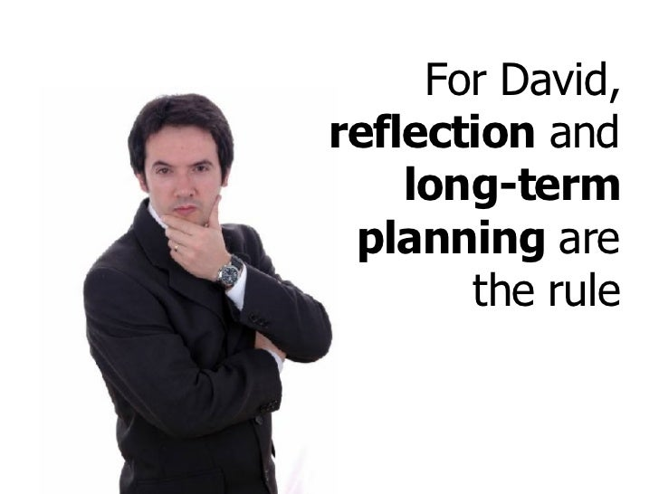For David,  reflection  and  long-term planning  are the rule
