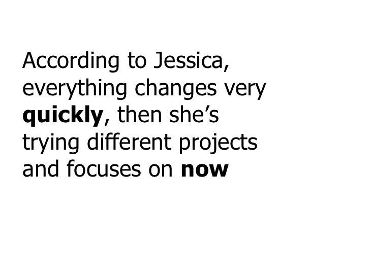 According to Jessica, everything changes very  quickly , then she's trying different projects and focuses on  now