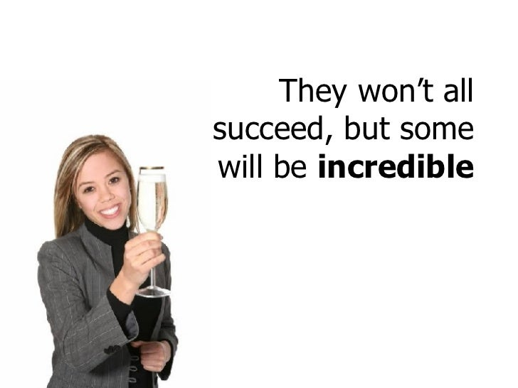 They won't all succeed, but some will be  incredible