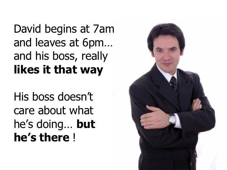 David begins at 7am and leaves at 6pm… and his boss, really  likes it that way His boss doesn't care about what he's doing...
