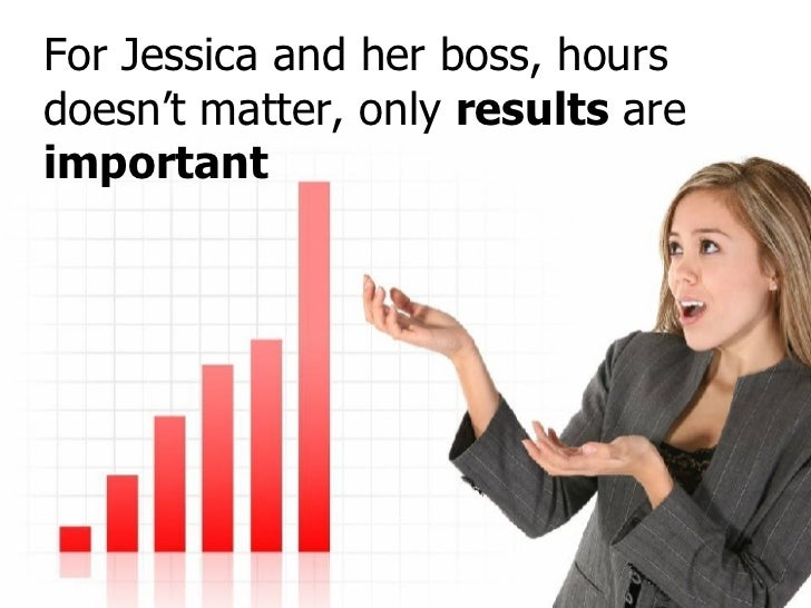 For Jessica and her boss, hours doesn't matter, only  results  are  important