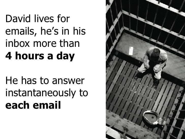 David lives for emails, he's in his inbox more than 4 hours a day He has to answer instantaneously to  each email