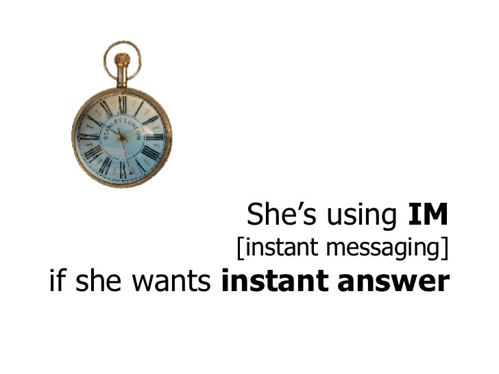 She's using  IM [instant messaging] if she wants  instant answer