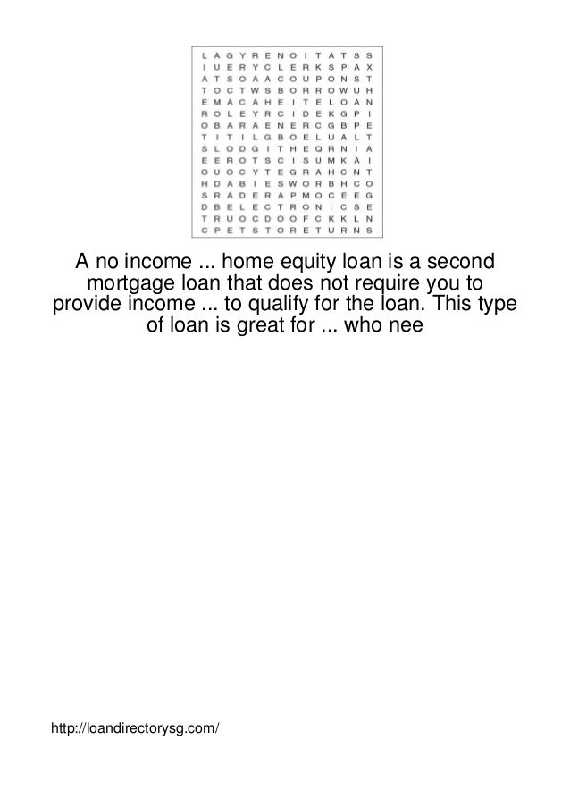 A no income ... home equity loan is a second   mortgage loan that does not require you toprovide income ... to qualify for...