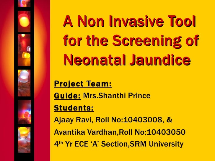 A Non Invasive Tool for the Screening of Neonatal Jaundice Project Team: Guide:  Mrs.Shanthi Prince Students: Ajaay Ravi, ...
