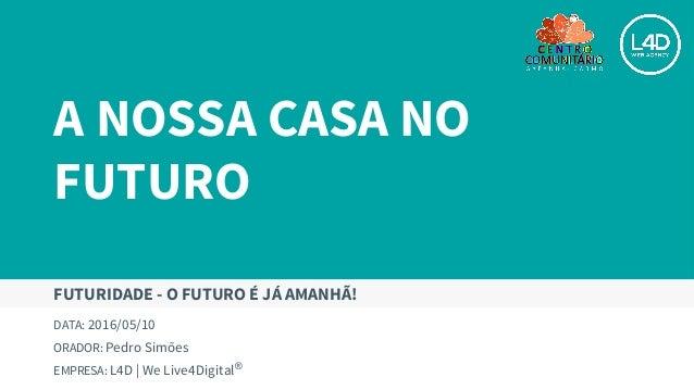 A NOSSA CASA NO FUTURO DATA: 2016/05/10 ORADOR: Pedro Simões EMPRESA: L4D | We Live4Digital® FUTURIDADE - O FUTURO É JÁ AM...