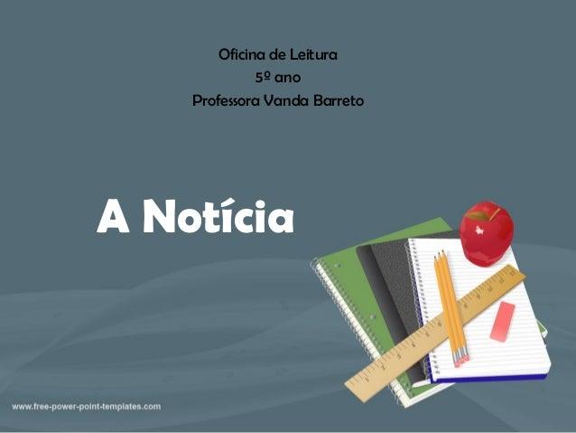 A Notícia Oficina de Leitura 5º ano Professora Vanda Barreto
