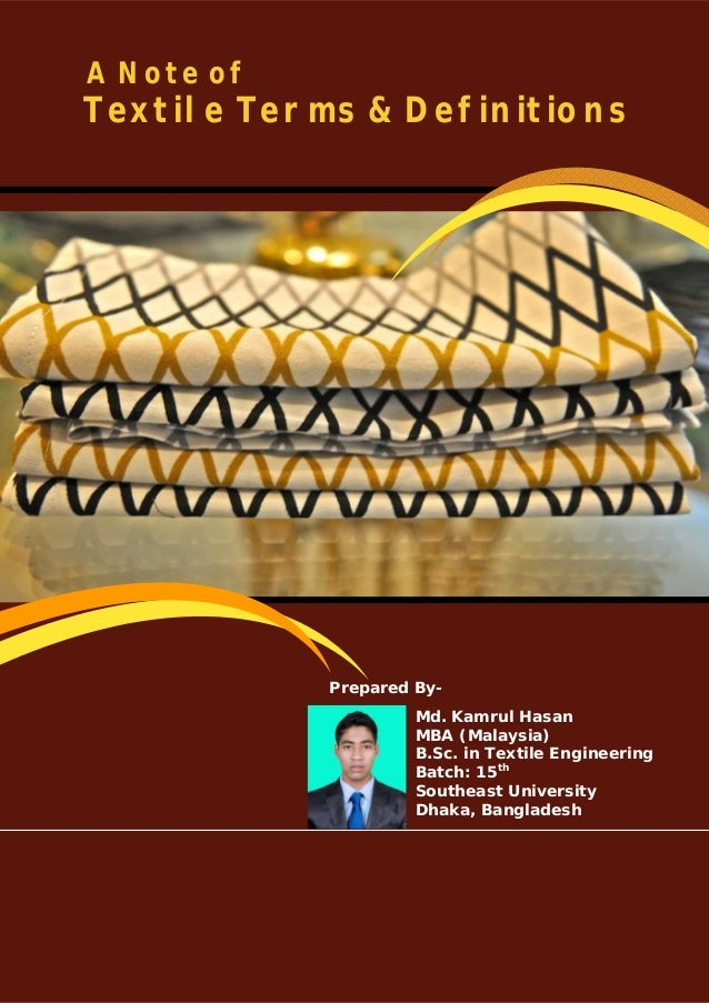 A Note of Textile Terms & Definitions Prepared By- Md. Kamrul Hasan MBA (Malaysia) B.Sc. in Textile Engineering Batch: 15t...